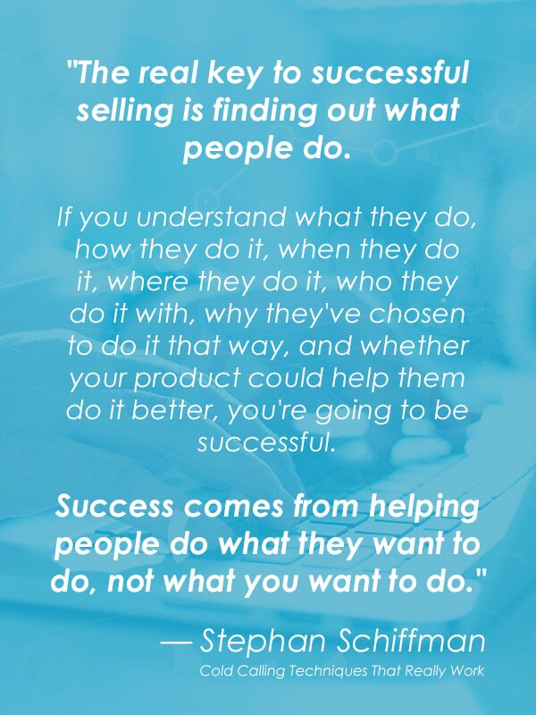"""""""The real key to successful selling is finding out what people do. If you understand what they do, how they do it, when they do it, where they do it, who they do it with, why they've chosen to do it that way, and whether your product could help them do it better, you're going to be successful. Success comes from helping people do what they want to do, not what you want to do."""" — Stephan Schiffman"""